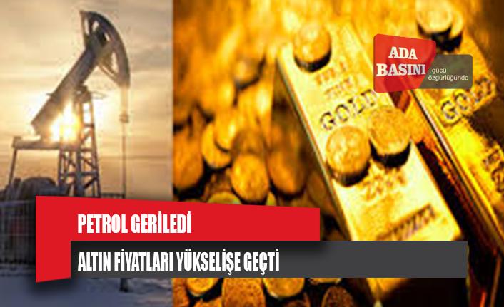 Petrol geriledi, altın fiyatları yükseldi
