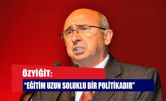"""ÖZYİĞİT: """"EĞİTİM UZUN SOLUKLU BİR POLİTİKADIR"""""""
