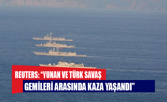 """Reuters: """"Yunan ve Türk savaş gemileri arasında kaza yaşandı"""""""