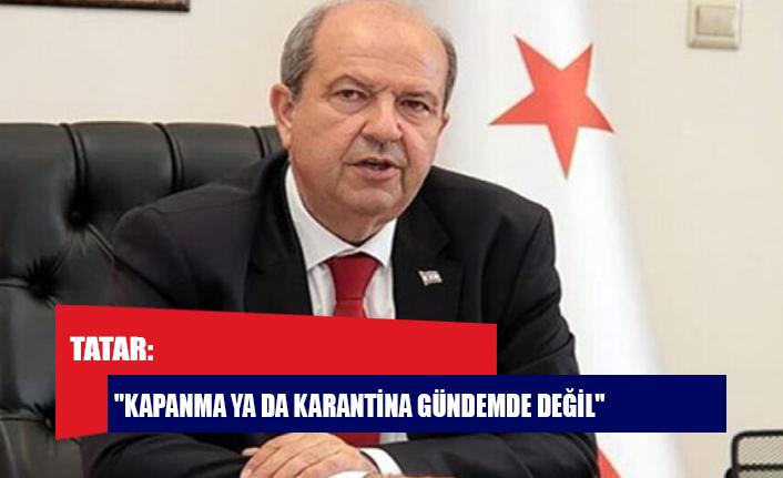 "Tatar: ""Kapanma ya da karantina gündemde değil"""