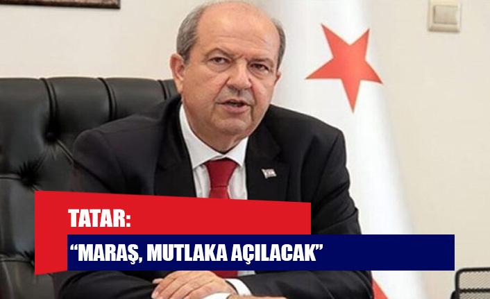 "Tatar: ""Maraş, mutlaka açılacak"""