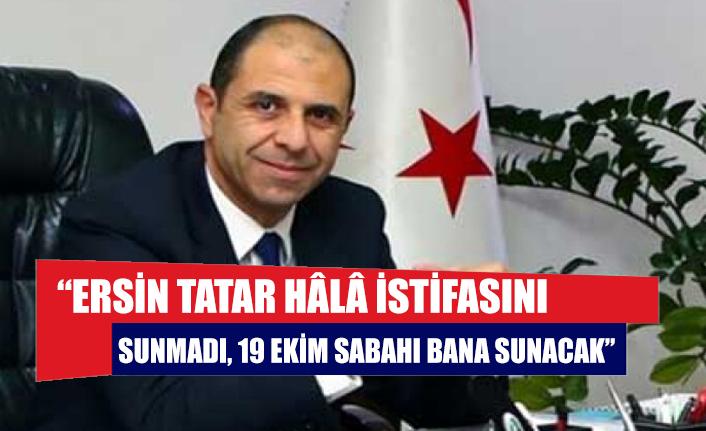 """""""Ersin Tatar hâlâ istifasını sunmadı, 19 Ekim sabahı bana sunacak"""""""
