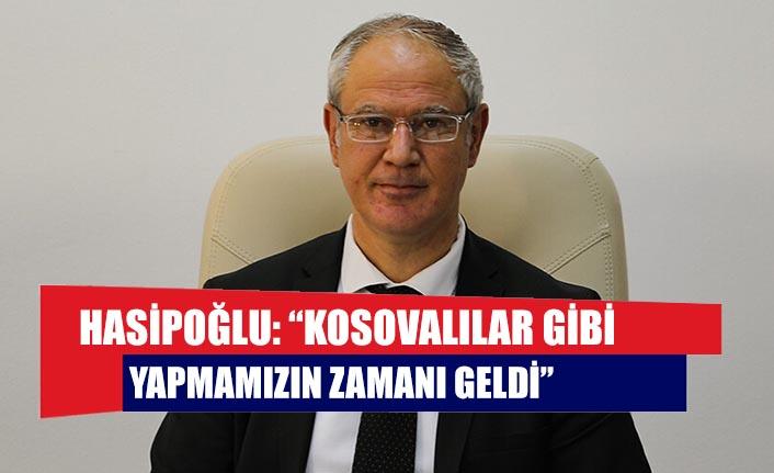 """Hasipoğlu: """"Kosovalılar gibi yapmamızın zamanı geldi"""""""