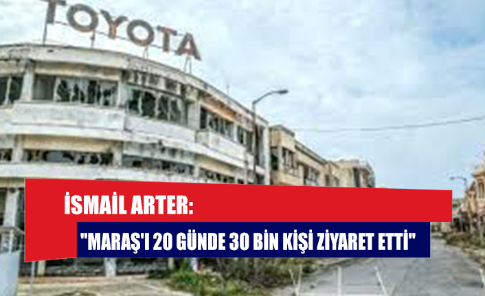 """İsmail Arter: """"Maraş'ı 20 günde 30 bin kişi ziyaret etti"""""""