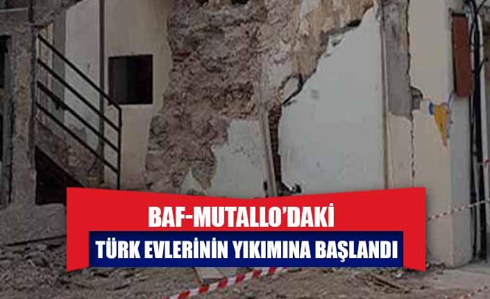 BAF-MUTALLO'DAKİ TÜRK EVLERİNİN YIKIMINA BAŞLANDI
