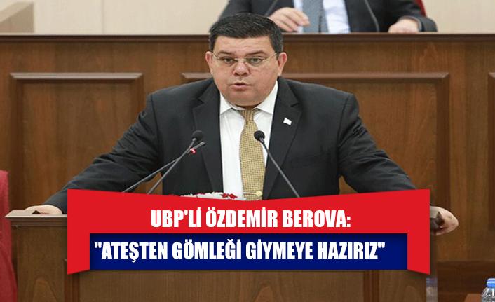 """UBP'li Özdemir Berova: """"Ateşten gömleği giymeye hazırız"""""""