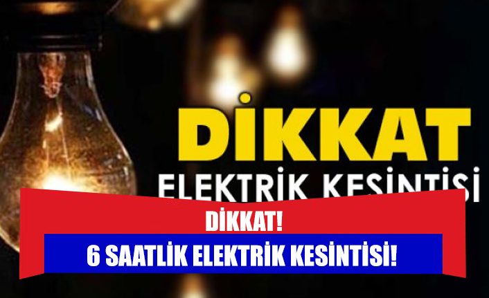 6 saatlik elektrik kesintisi!