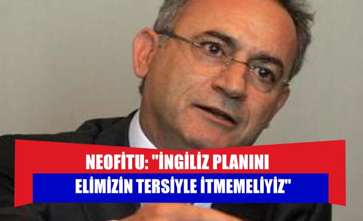 """Neofitu: """"İngiliz Planını elimizin tersiyle itmemeliyiz"""""""