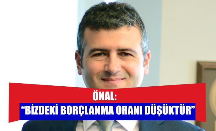 """ÖNAL: """"BİZDEKİ BORÇLANMA ORANI DÜŞÜKTÜR"""""""