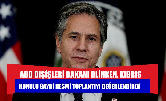 ABD Dışişleri Bakanı Blinken, Kıbrıs konulu gayri resmi toplantıyı değerlendirdi