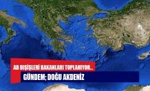 AB Dışişleri Bakanları toplanıyor... Gündem; Doğu Akdeniz