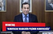 """""""OLMAYACAK VAADLERİN PEŞİNDE OLMAYACAĞIZ"""""""