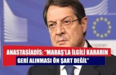 """Anastasiadis: """"Maraş'la ilgili kararın geri alınması ön şart değil"""""""