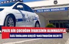 Polis, bir çocuğun ifadesinin alınmasıyla ilgili iddiaların gerçeği yansıtmadığını belirtti.