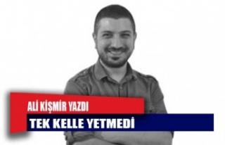 """Ali Kişmir Yazdı : """"TEK KELLE YETMEDİ"""""""