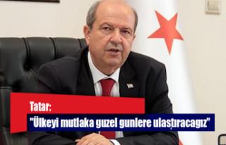 """Tatar:""""Ülkeyi mutlaka güzel günlere ulaştıracağız"""""""