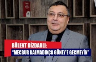 """Bülent Dizdarlı: """"Mecbur kalmadıkça Güney'e..."""