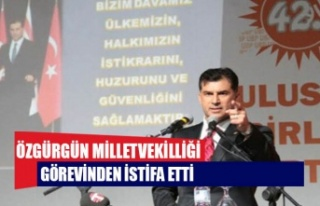 Özgürgün Milletvekilliği görevinden istifa etti