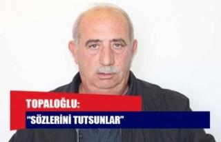 """TOPALOĞLU: """"SÖZLERİNİ TUTSUNLAR"""""""