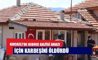 Kocaeli'de Kıbrıs gazisi arazi için kardeşini öldürdü