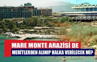 Mare Monte arazisi de Meritlerden alınıp halka verilecek mi?