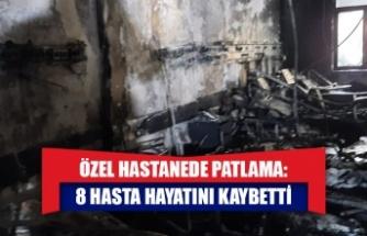 Özel hastanede patlama: 8 hasta hayatını kaybetti