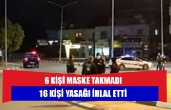 6 kişi maske takmadı ; 16 kişi yasağı ihlal etti