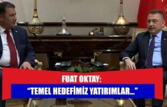 """FUAT OKTAY: """"TEMEL HEDEFİMİZ YATIRIMLAR..."""""""