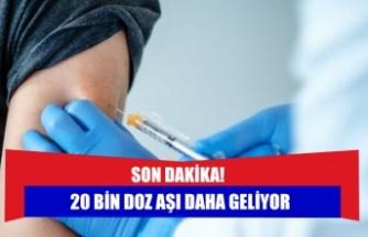 SON DAKİKA! 20 bin doz aşı daha geliyor
