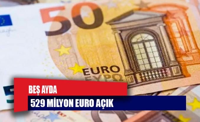 Beş ayda 529 milyon euro açık