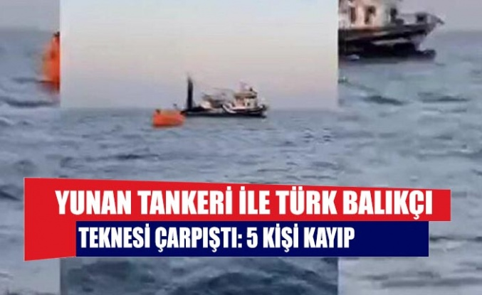 Yunan tankeri ile Türk balıkçı teknesi çarpıştı: 5 kişi kayıp